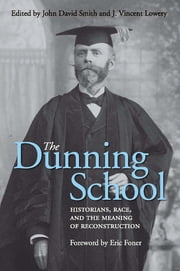 The Dunning School - Historians, Race, and the Meaning of Reconstruction ebook by John David Smith,J. Vincent Lowery,Eric Foner,Shepherd W. McKinley,James S. Humphreys,William Bland Whitley,John David Smith,Michael W. Fitzgerald,John Herbert Roper Sr.,J. Vincent Lowery,Fred Arthur Bailey,Paul Ortiz,William Harris Bragg