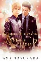 Would it Be Okay to Love You? ebook by Amy Tasukada