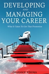 Developing and Managing Your Career - What It Takes To Get That Promotion ebook by Graham Kingma