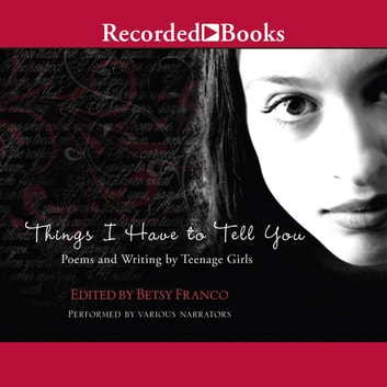 Things I Have to Tell You - Poems and Writing by Teenage Girls audiobook by Betsy Franco