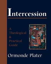 Intercession - A Theological and Practical Guide ebook by Ormonde Plater
