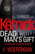 Dead Man's Gift: Yesterday (Part 1) Ebook di Simon Kernick
