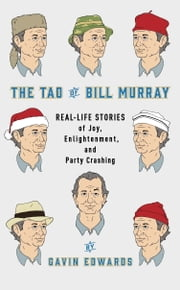 The Tao of Bill Murray - Real-Life Stories of Joy, Enlightenment, and Party Crashing ebook by Gavin Edwards