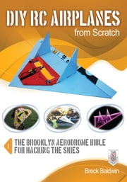 DIY RC Airplanes from Scratch : The Brooklyn Aerodrome Bible for Hacking the Skies - The Brooklyn Aerodrome Bible for Hacking the Skies ebook by Breck Baldwin