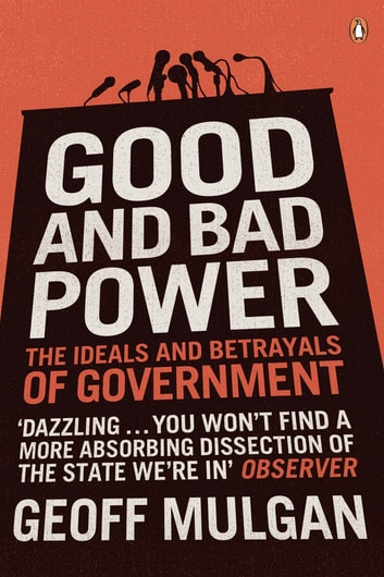 Good and Bad Power - The Ideals and Betrayals of Government eBook by Geoff Mulgan