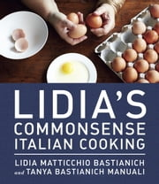 Lidia's Commonsense Italian Cooking - 150 Delicious and Simple Recipes Anyone Can Master ebook by Lidia Matticchio Bastianich,Tanya Bastianich Manuali