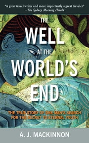 The Well at the World's End - The Epic True Story of One Man's Search for the Secret to Eternal Youth ebook by A. J. Mackinnon