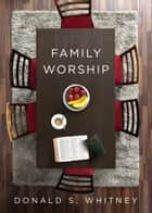 Family Worship - In the Bible, In History, and In Your Home ebook by Donald S. Whitney
