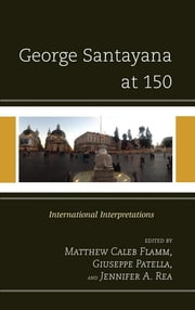 George Santayana at 150 - International Intepretations ebook by Matthew C. Flamm,Giuseppe Patella,Jennifer A. Rea,Jose Beltran,Michael Brodrick,Martin A. Coleman,Cayetano Estebanez,Michael P. Hodges,Daniel Moreno,Charles Padron,Daniel Pinkas,Herman Saatkamp,Krzysztof Piotr Skowronski,Glenn Tiller,Leonarda Vaiana,Amparo Zacares,John Lachs