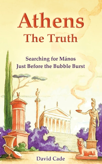 Athens: the Truth: Searching for Mános, Just Before the Bubble Burst ebook by David Cade