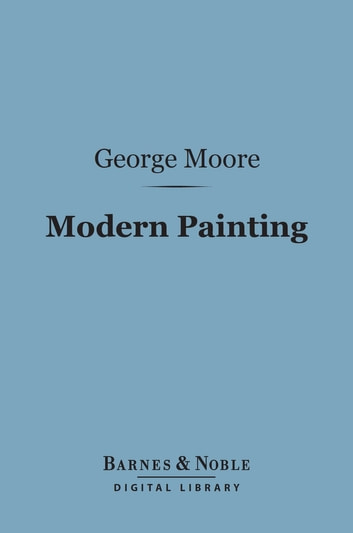 Modern Painting (Barnes & Noble Digital Library) ebook by George Moore