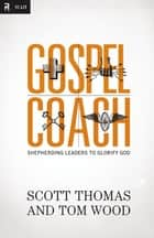 Gospel Coach - Shepherding Leaders to Glorify God ebook by Scott Thomas, Tom Wood, Dr. Steve Brown