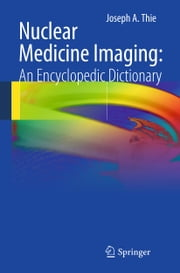 Nuclear Medicine Imaging: An Encyclopedic Dictionary ebook by Joseph A. Thie