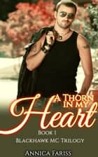 A Thorn in My Heart - Book 1 Blackhawk MC Trilogy ebook by Annica Fariss