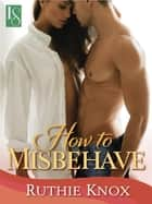How to Misbehave: A Novella - A Camelot Novella ebook by Ruthie Knox