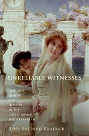 Unreliable Witnesses - Religion, Gender, and History in the Greco-Roman Mediterranean ebook by Ross Shepard Kraemer