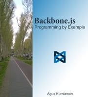 Backbone.js Programming By Example ebook by Agus Kurniawan