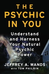 The Psychic in You - Understand and Harness Your Natural Psychic Power ebook by Jeffrey A. Wands