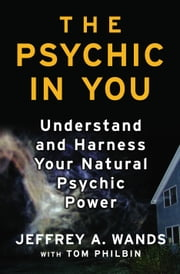 The Psychic in You - Understand and Harness Your Natural Psychic Power ebook by Jeffrey A. Wands,Raymond Moody Jr., M.D., Ph.D.,Tom Philbin
