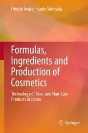 Formulas, Ingredients and Production of Cosmetics - Technology of Skin- and Hair-Care Products in Japan ebook by Hiroshi Iwata,Kunio Shimada