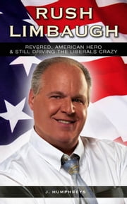 Rush Limbaugh - Revered, American Hero & Still Driving The Liberals Crazy ebook by J Humphreys