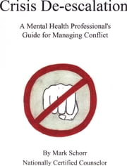 Crisis De-escalation: A Mental Health Professional's Guide for Managing Conflict ebook by Mark Schorr