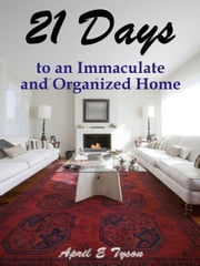 21 Days to an Immaculate and Organized Home How to Clean and Organize Your Home and Keep it That Way ebook by April E Tyson