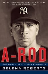 A-Rod - The Many Lives of Alex Rodriguez ebook by Selena Roberts