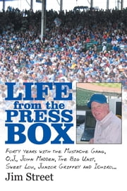 Life from the Press Box - Life From The Press Box: Forty years with the Mustache Gang, O.J., John Madden, The Big Unit, Sweet Lou, Junior Griffey and Ichiro… ebook by Jim Street