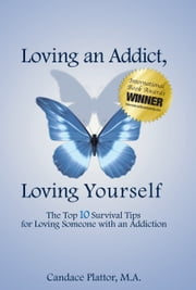 Loving an Addict, Loving Yourself: The Top 10 Survival Tips for Loving Someone With an Addiction ebook by Candace Plattor