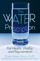 The Water Prescription - For Health, Vitality, and Rejuvenation ebook by Christopher Vasey, N.D.