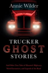 Trucker Ghost Stories - And Other True Tales of Haunted Highways, Weird Encounters, and Legends of the Road ebook by Annie Wilder