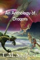 An Anthology of Dragons - The Simpson Anthologies #1 ebook by C.M. Simpson