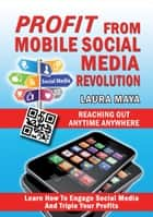Profit from Mobile Social Media Revolution - Learn how to Engage Social Media and Triple Your Profits ebook by Laura Maya