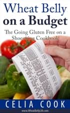 Wheat Belly on a Budget: The Going Gluten Free on a Shoestring Cookbook - Wheat Belly Diet Series ebook by Celia Cook