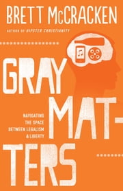 Gray Matters - Navigating the Space between Legalism and Liberty ebook by Brett McCracken