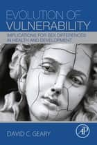 Evolution of Vulnerability - Implications for Sex Differences in Health and Development ebook by David C. Geary