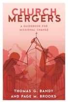Church Mergers - A Guidebook for Missional Change ebook by Thomas G. Bandy, Page M. Brooks