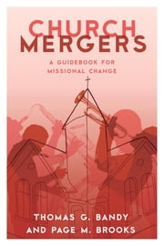 Church Mergers - A Guidebook for Missional Change ebook by Thomas G. Bandy,Page M. Brooks