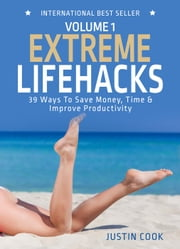 Extreme Lifehacks: 39 Ways To Save Time, Money & Improve Productivity - The Extreme Series ebook by Justin Cook