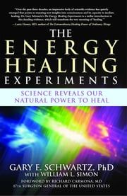 The Energy Healing Experiments - Science Reveals Our Natural Power to Heal ebook by William L. Simon,Richard Carmona,Gary E. Schwartz, Ph.D.