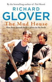 The Mud House: How Four Friends Built a Place in the Australian Bush ebook by Richard Glover