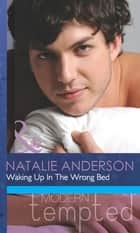 Waking Up In The Wrong Bed (Mills & Boon Modern Tempted) (For One Night Only?, Book 2) ebook by Natalie Anderson