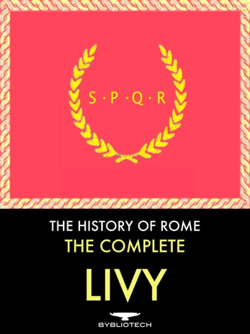 The Complete Livy: The History of Rome - Ab Urbe Condita Libri eBook by Titus Livius