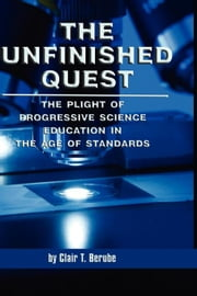 The Unfinished Quest: The Plight of Progressive Science Education in the Age of Standards ebook by Berube, Clair T.
