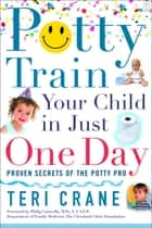Potty Train Your Child in Just One Day - Proven Secrets of the Potty Pro ebook by Teri Crane, Philip Caravella, M.D.