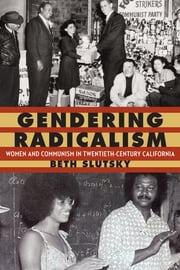 Gendering Radicalism - Women and Communism in Twentieth-Century California ebook by Beth Slutsky