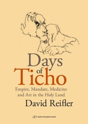 Days of Ticho: Empire, Mandate, Medicine and Art in the Holy Land ebook by David Reifler