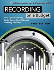 Recording on a Budget - How to Make Great Audio Recordings Without Breaking the Bank ebook by Brent Edstrom