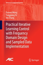Practical Iterative Learning Control with Frequency Domain Design and Sampled Data Implementation ebook by Danwei Wang,Yongqiang Ye,Bin Zhang